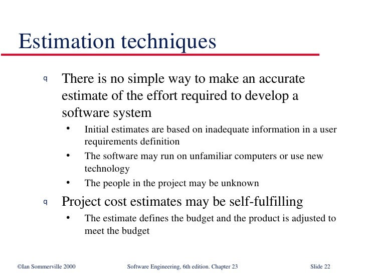 Estimation techniques <ul><li>There is no simple way to make an accurate estimate of the effort required to develop a soft...