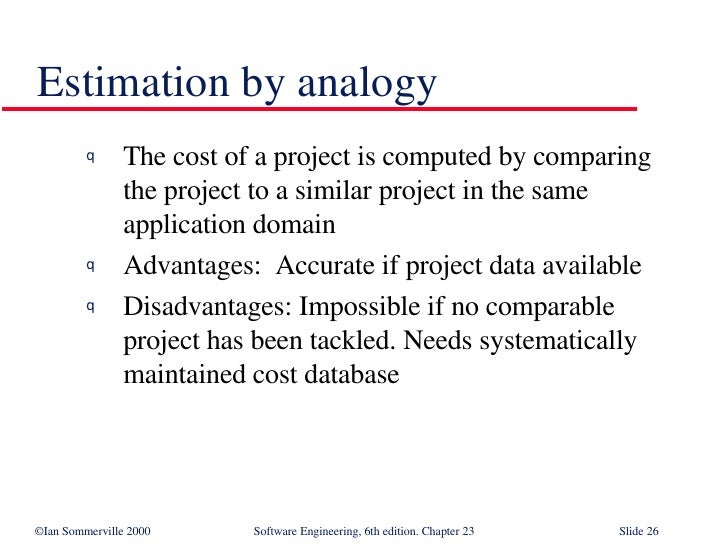 Estimation by analogy <ul><li>The cost of a project is computed by comparing  the project to a similar project in the same...
