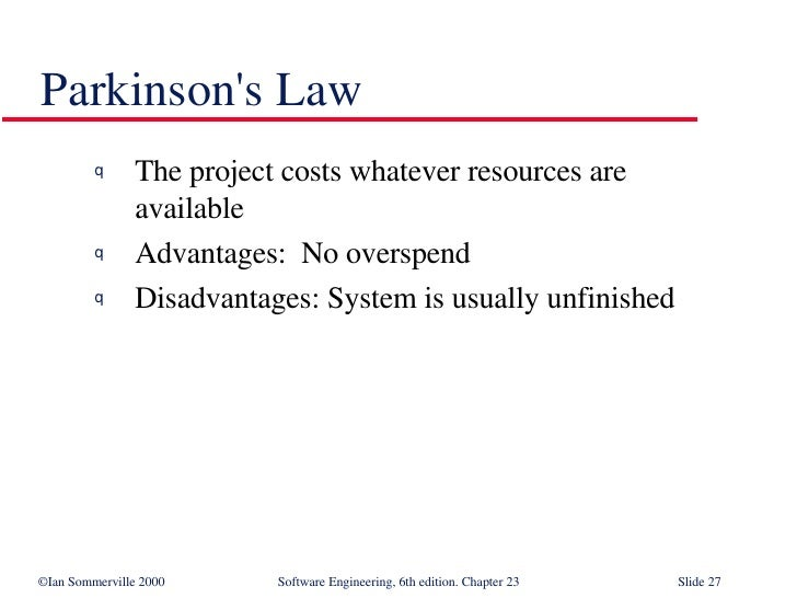 Parkinson's Law <ul><li>The project costs whatever resources are  available </li></ul><ul><li>Advantages:  No overspend </...