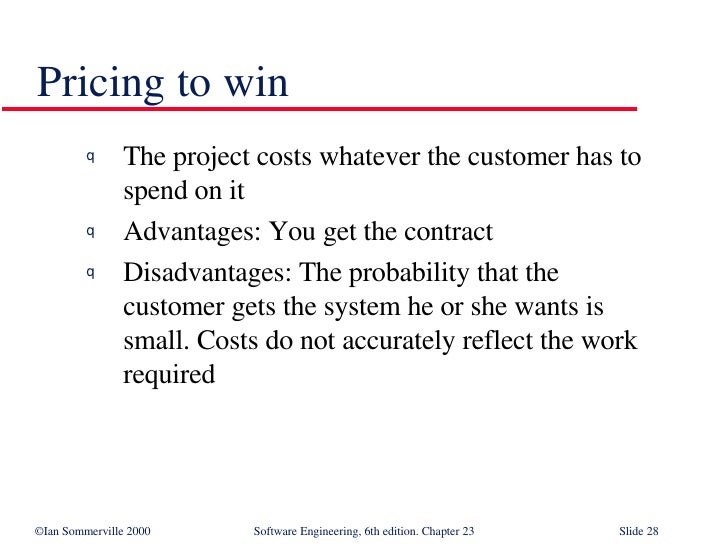 Pricing to win <ul><li>The project costs whatever the customer has to  spend on it </li></ul><ul><li>Advantages: You get t...