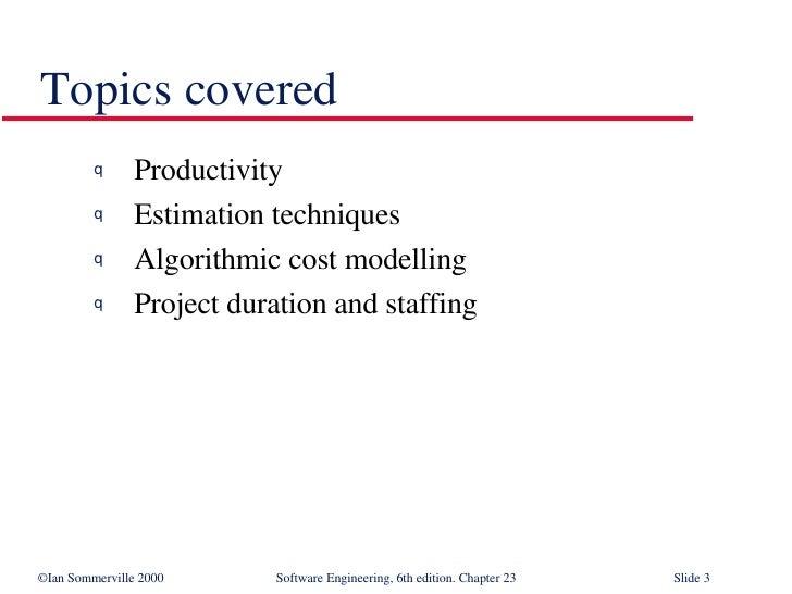 Topics covered <ul><li>Productivity </li></ul><ul><li>Estimation techniques </li></ul><ul><li>Algorithmic cost modelling <...