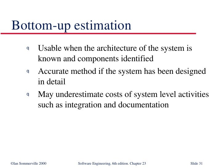 Bottom-up estimation <ul><li>Usable when the architecture of the system is known and components identified </li></ul><ul><...