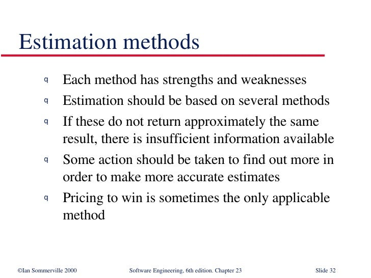 Estimation methods <ul><li>Each method has strengths and weaknesses </li></ul><ul><li>Estimation should be based on severa...