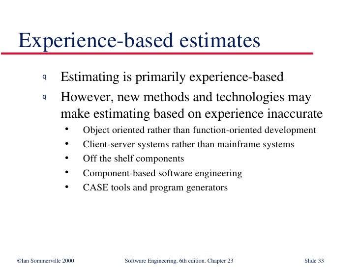 Experience-based estimates <ul><li>Estimating is primarily experience-based </li></ul><ul><li>However, new methods and tec...