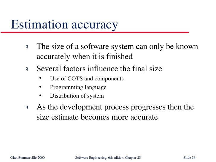 Estimation accuracy <ul><li>The size of a software system can only be known accurately when it is finished </li></ul><ul><...