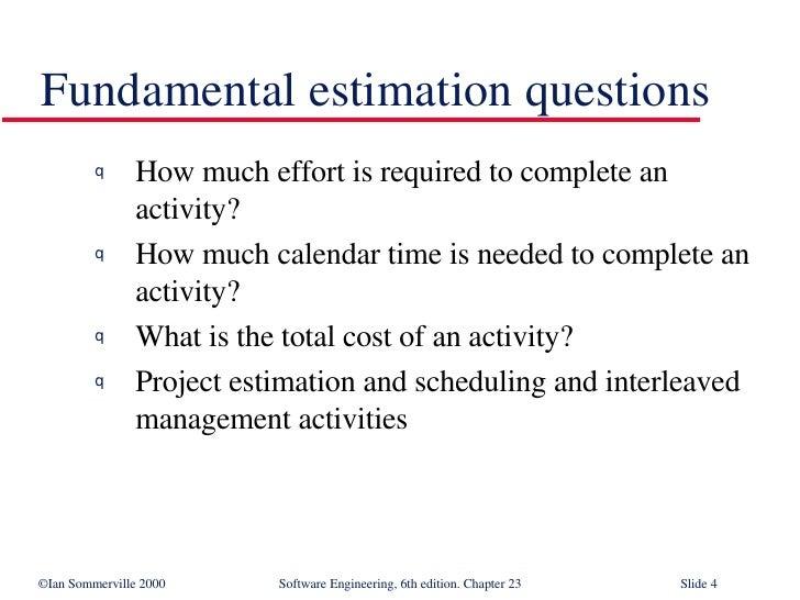 Fundamental estimation questions <ul><li>How much effort is required to complete an activity? </li></ul><ul><li>How much c...