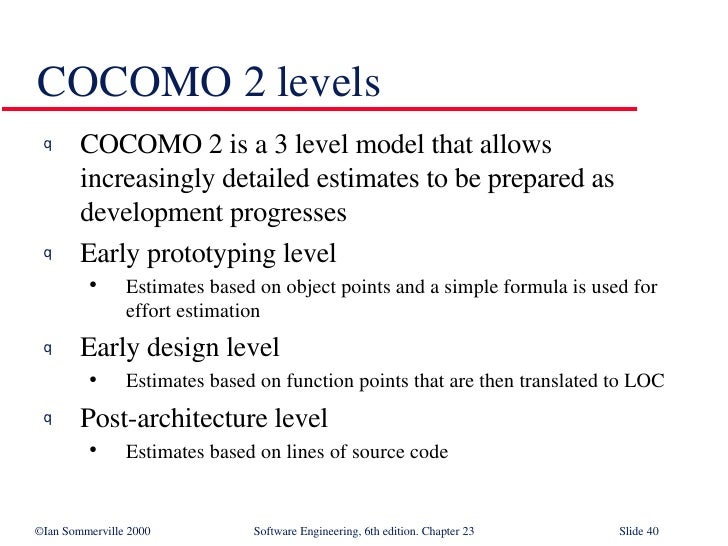 COCOMO 2 levels <ul><li>COCOMO 2 is a 3 level model that allows increasingly detailed estimates to be prepared as developm...