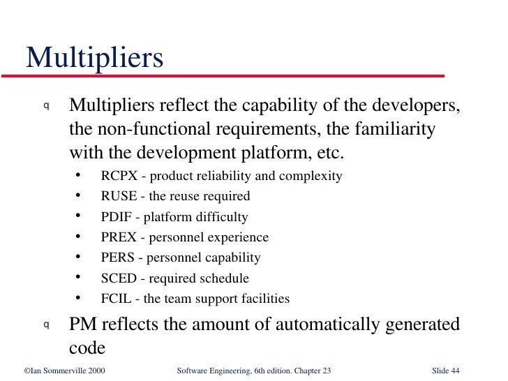 Multipliers <ul><li>Multipliers reflect the capability of the developers, the non-functional requirements, the familiarity...