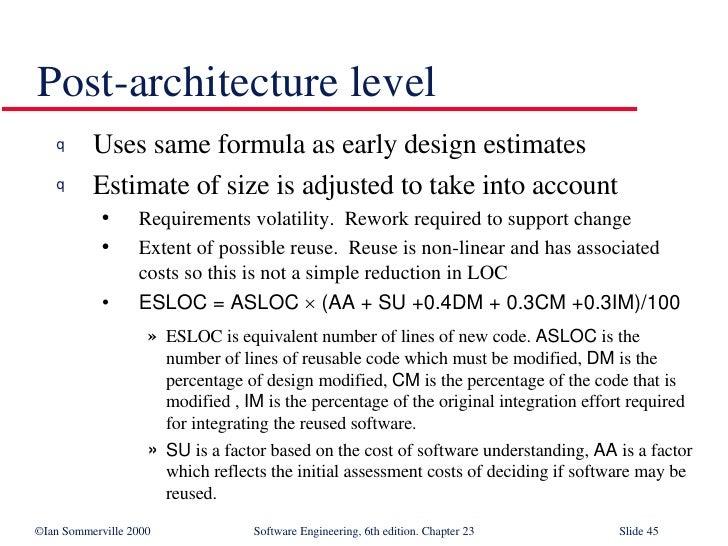 Post-architecture level <ul><li>Uses same formula as early design estimates </li></ul><ul><li>Estimate of size is adjusted...