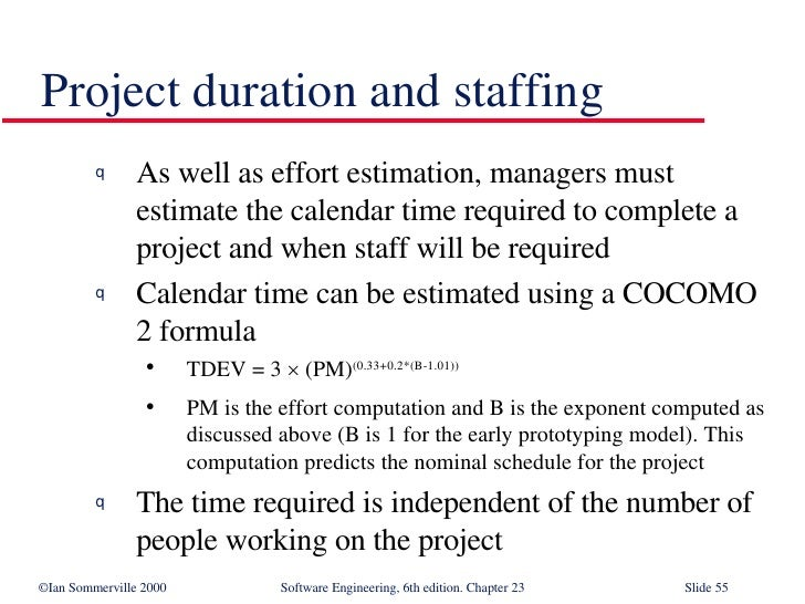 Project duration and staffing <ul><li>As well as effort estimation, managers must estimate the calendar time required to c...