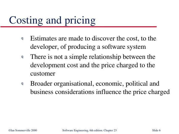 Costing and pricing <ul><li>Estimates are made to discover the cost, to the developer, of producing a software system </li...