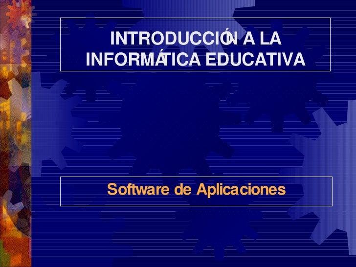 INTRODUCCIÓN A LA INFORMÁTICA EDUCATIVA Software de Aplicaciones