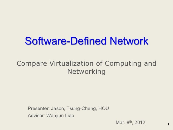 Software-Defined NetworkCompare Virtualization of Computing and             Networking   Presenter: Jason, Tsung-Cheng, HO...