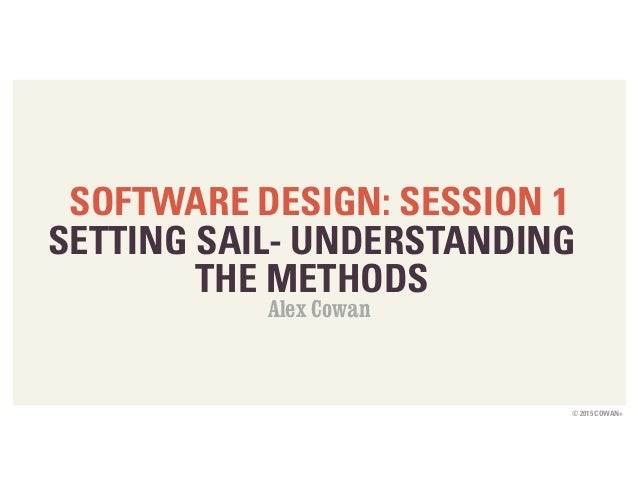 © 2015 COWAN+ SOFTWARE DESIGN: SESSION 1 SETTING SAIL- UNDERSTANDING THE METHODS Alex Cowan