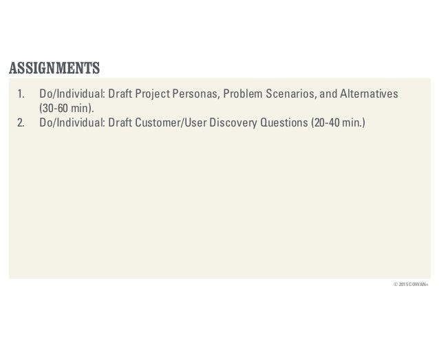 © 2015 COWAN+ ASSIGNMENTS 1. Do/Individual: Draft Project Personas, Problem Scenarios, and Alternatives (30-60 min). 2. Do...
