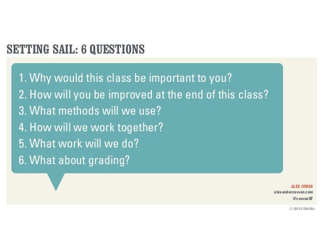 © 2015 COWAN+ ALEX COWAN alexandercowan.com @cowanSF SETTING SAIL: 6 QUESTIONS 1. Why would this class be important to you...