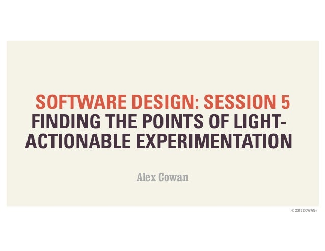 © 2015 COWAN+ SOFTWARE DESIGN: SESSION 5 FINDING THE POINTS OF LIGHT-  ACTIONABLE EXPERIMENTATION Alex Cowan