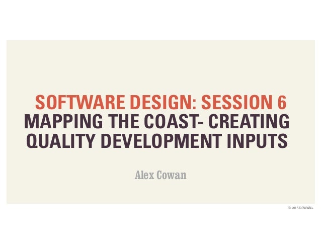 © 2015 COWAN+ SOFTWARE DESIGN: SESSION 6 MAPPING THE COAST- CREATING QUALITY DEVELOPMENT INPUTS Alex Cowan