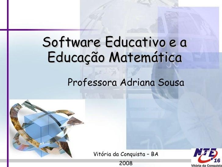 Professora Adriana Sousa Vitória da Conquista – BA 2008 Software Educativo e a Educação Matemática