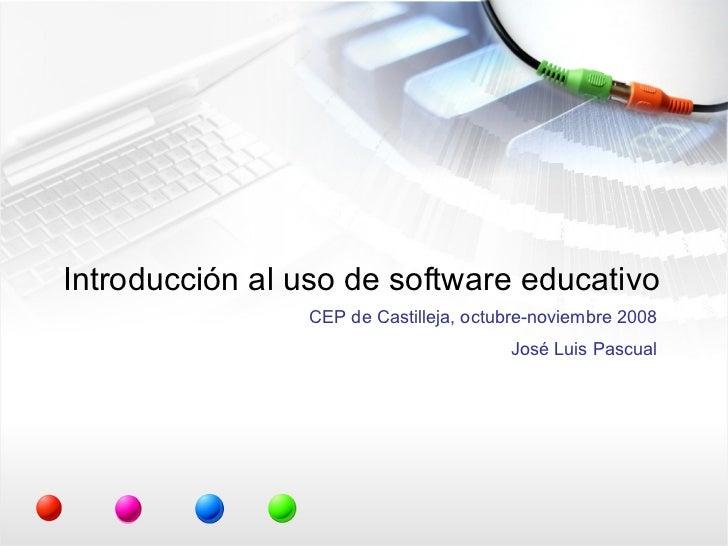 Introducción al uso de software educativo CEP de Castilleja, octubre-noviembre 2008 José Luis Pascual