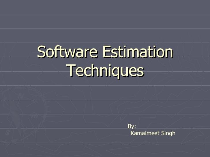 Software Estimation Techniques By: Kamalmeet Singh