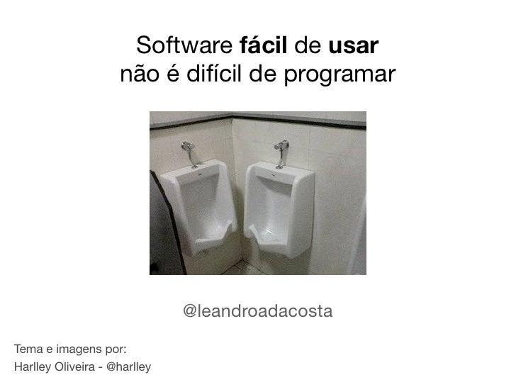 Software fácil de usar                    não é difícil de programar                              @leandroadacostaTema e i...