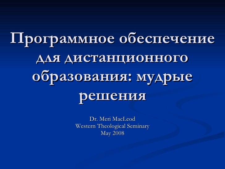 Программное обеспечение для дистанционного образования :  мудрые решения Dr. Meri MacLeod Western Theological Seminary May...