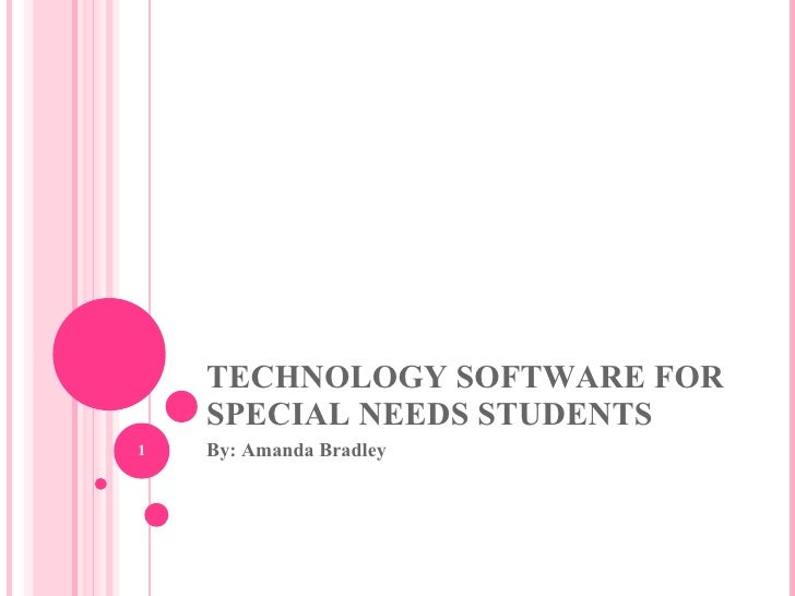 TECHNOLOGY SOFTWARE FOR SPECIAL NEEDS STUDENTS By: Amanda Bradley