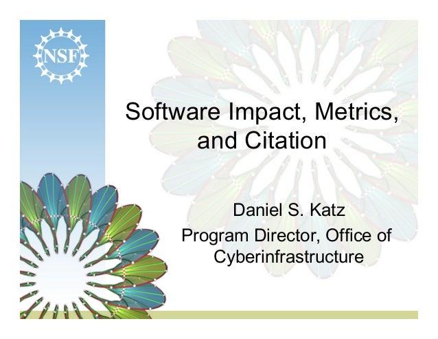Software Impact, Metrics,      and Citation           Daniel S. Katz     Program Director, Office of        Cyberinfrastru...