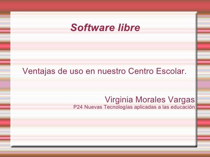 Software libre <ul><ul><li>Ventajas de uso en nuestro Centro Escolar. </li></ul></ul><ul><ul><li>Virginia Morales Vargas <...