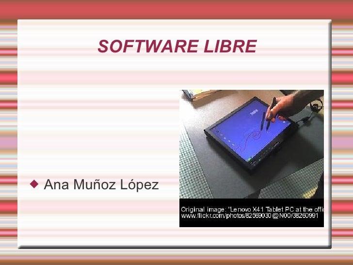 SOFTWARE LIBRE <ul><li>Ana Muñoz López </li></ul>