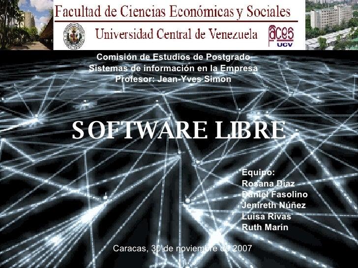 SOFTWARE LIBRE Comisión de Estudios de Postgrado Sistemas de información en la Empresa Profesor: Jean-Yves Simon Equipo:  ...