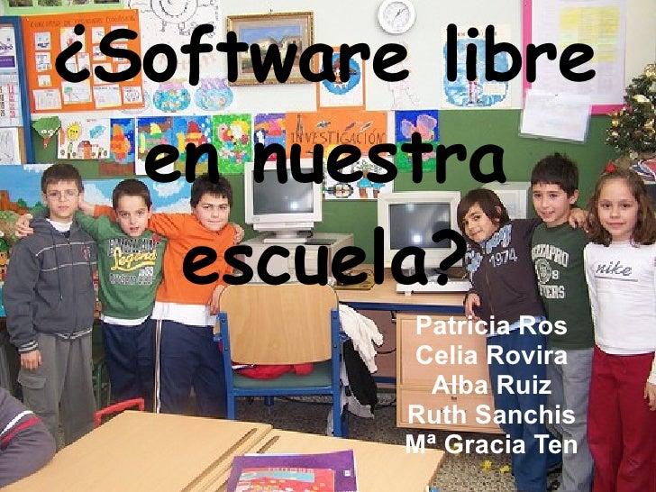 ¿Software libre en nuestra escuela? Patricia Ros Celia Rovira Alba Ruiz Ruth Sanchis Mª Gracia Ten