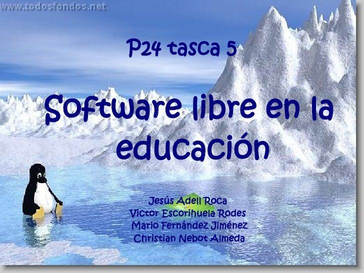 P24 tasca 5   Software libre en la     educación          Jesús Adell Roca      Victor Escorihuela Rodes      Mario Fernán...