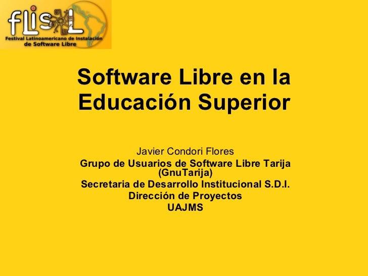 Software Libre en la Educación Superior Javier Condori Flores Grupo de Usuarios de Software Libre Tarija (GnuTarija) Secr...