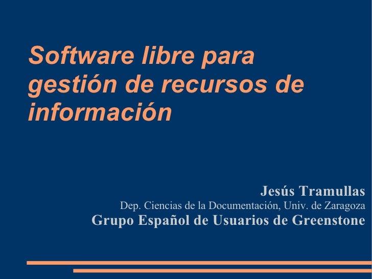 Software libre para gestión de recursos de información Jesús Tramullas Dep. Ciencias de la Documentación, Univ. de Zaragoz...