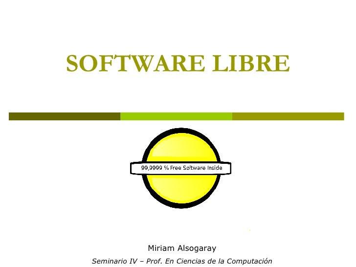 SOFTWARE LIBRE Miriam Alsogaray Seminario IV – Prof. En Ciencias de la Computación