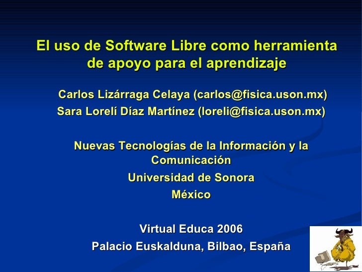 El uso de Software Libre como herramienta de apoyo para el aprendizaje Carlos Lizárraga Celaya (carlos@fisica.uson.mx) Sar...