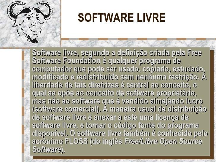 SOFTWARE LIVRE Software livre, segundo a definição criada pela Free Software Foundation é qualquer programa de computador ...