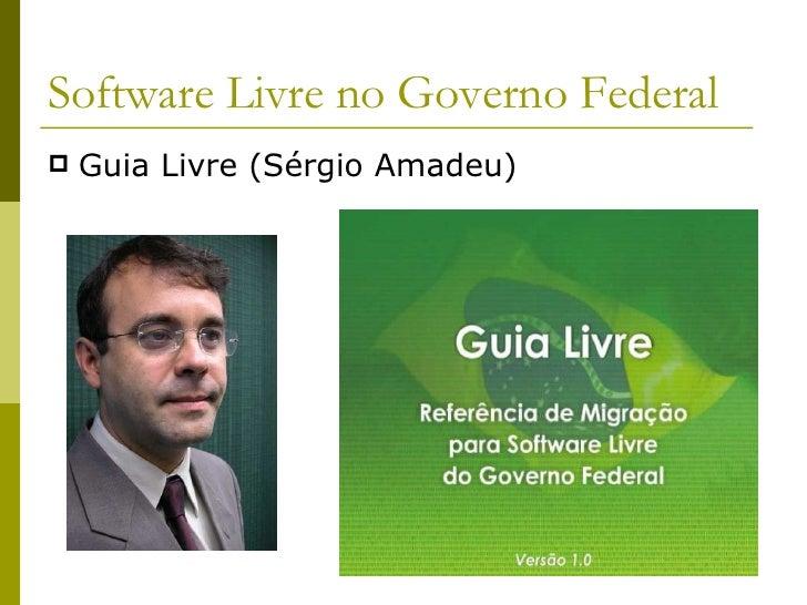 Software Livre no Governo Federal <ul><li>Guia Livre (Sérgio Amadeu) </li></ul>