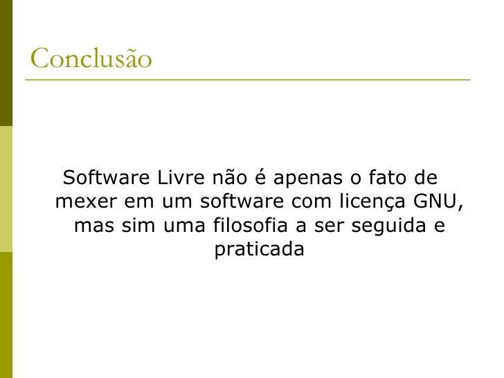 Conclusão <ul><li>Software Livre não é apenas o fato de mexer em um software com licença GNU, mas sim uma filosofia a ser ...