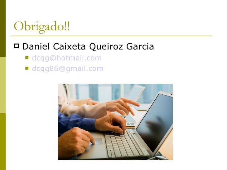 Obrigado!! <ul><li>Daniel Caixeta Queiroz Garcia </li></ul><ul><ul><li>[email_address] </li></ul></ul><ul><ul><li>[email_a...
