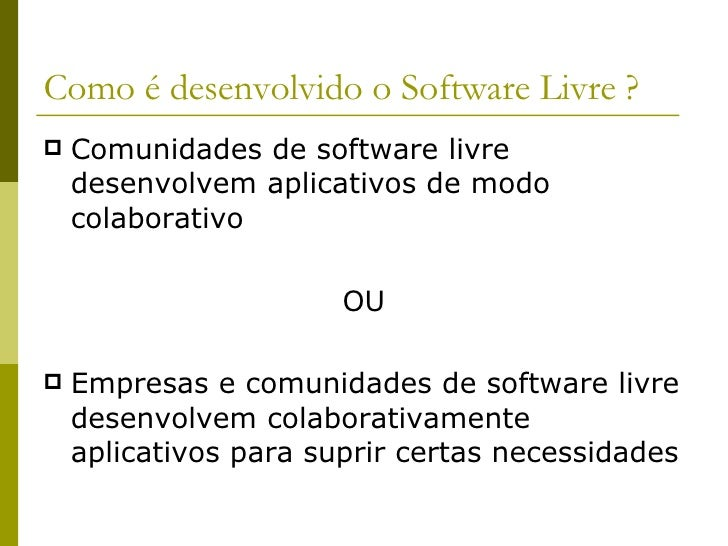 Como é desenvolvido o Software Livre ? <ul><li>Comunidades de software livre desenvolvem aplicativos de modo colaborativo ...