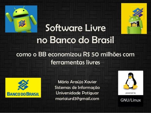 Software Livre no Banco do Brasil como o BB economizou R$ 50 milhões com ferramentas livres Mário Araújo Xavier Sistemas d...