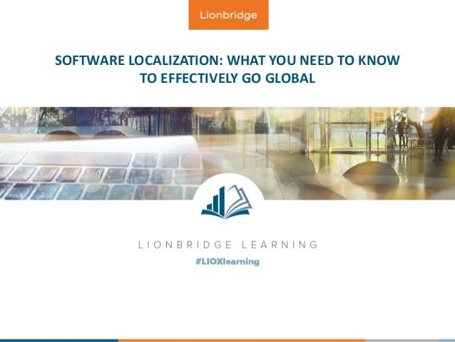 SOFTWARE LOCALIZATION: WHAT YOU NEED TO KNOW TO EFFECTIVELY GO GLOBAL