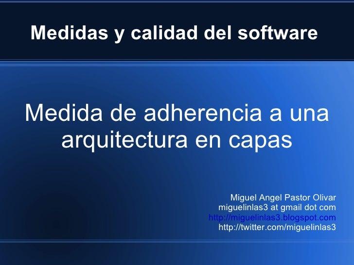 Medidas y calidad del software  Medida de adherencia a una arquitectura en capas Miguel Angel Pastor Olivar miguelinlas3 a...