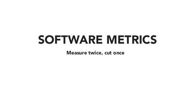 Measure twice, cut once SOFTWARE METRICS