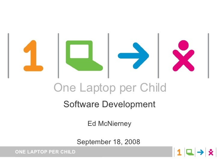 One Laptop per Child Software Development Ed McNierney September 18, 2008  One Laptop per Child