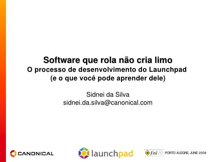 Software que rola não cria limo O processo de desenvolvimento do Launchpad       (e o que você pode aprender dele)        ...