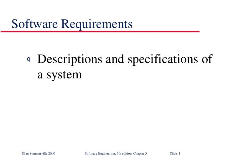 Software Requirements <ul><li>Descriptions and specifications of a system  </li></ul>